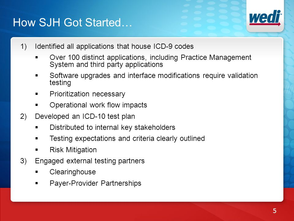 1)Identified all applications that house ICD-9 codes Over 100 distinct applications, including Practice Management System and third party applications Software upgrades and interface modifications require validation testing Prioritization necessary Operational work flow impacts 2)Developed an ICD-10 test plan Distributed to internal key stakeholders Testing expectations and criteria clearly outlined Risk Mitigation 3)Engaged external testing partners Clearinghouse Payer-Provider Partnerships How SJH Got Started… 5