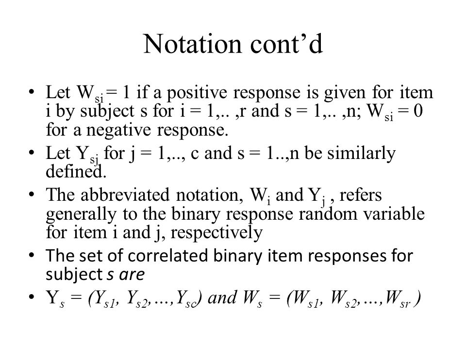 Notation contd Let W si = 1 if a positive response is given for item i by subject s for i = 1,..,r and s = 1,..,n; W si = 0 for a negative response.