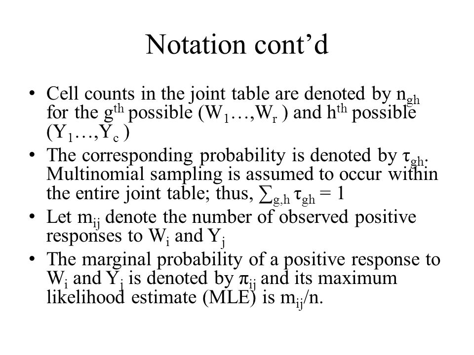 Notation contd Cell counts in the joint table are denoted by n gh for the g th possible (W 1 …,W r ) and h th possible (Y 1 …,Y c ) The corresponding probability is denoted by τ gh.