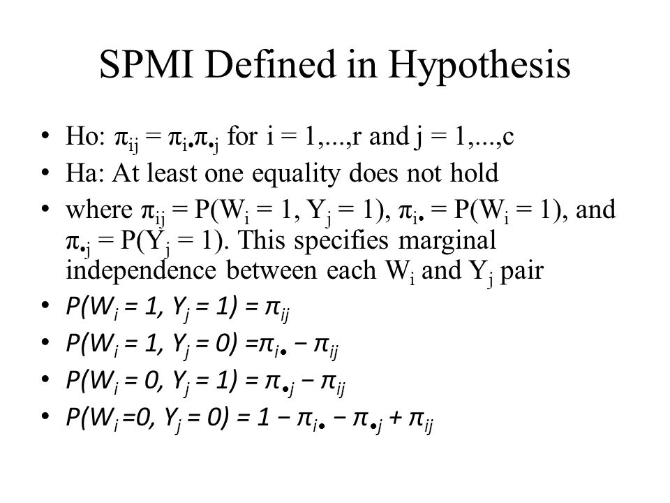 SPMI Defined in Hypothesis Ho: π ij = π i π j for i = 1,...,r and j = 1,...,c Ha: At least one equality does not hold where π ij = P(W i = 1, Y j = 1)