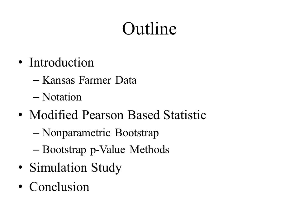 Outline Introduction – Kansas Farmer Data – Notation Modified Pearson Based Statistic – Nonparametric Bootstrap – Bootstrap p-Value Methods Simulation Study Conclusion