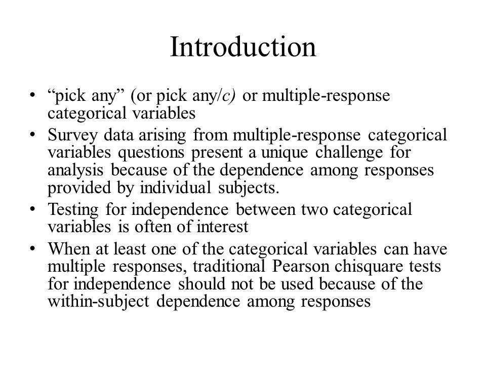 Introduction pick any (or pick any/c) or multiple-response categorical variables Survey data arising from multiple-response categorical variables questions present a unique challenge for analysis because of the dependence among responses provided by individual subjects.