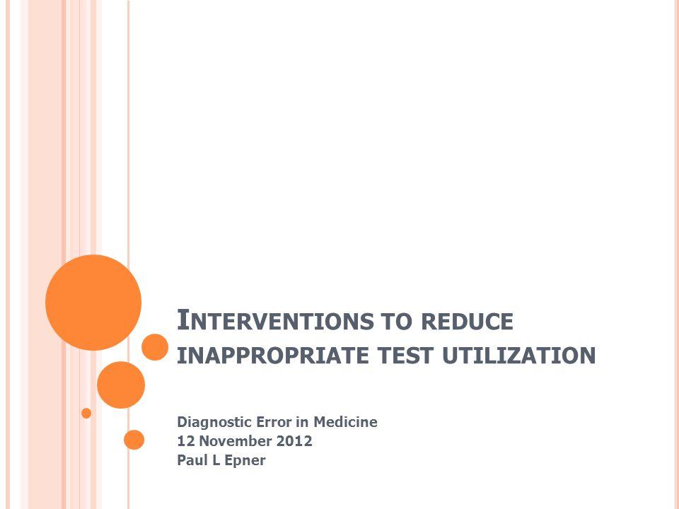 I NTERVENTIONS TO REDUCE INAPPROPRIATE TEST UTILIZATION Diagnostic Error in Medicine 12 November 2012 Paul L Epner