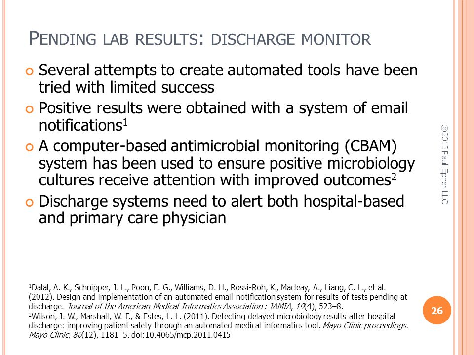P ENDING LAB RESULTS : DISCHARGE MONITOR Several attempts to create automated tools have been tried with limited success Positive results were obtained with a system of email notifications 1 A computer-based antimicrobial monitoring (CBAM) system has been used to ensure positive microbiology cultures receive attention with improved outcomes 2 Discharge systems need to alert both hospital-based and primary care physician 26 ©2012 Paul Epner LLC 1 Dalal, A.