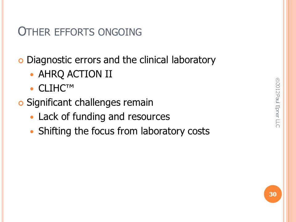 O THER EFFORTS ONGOING Diagnostic errors and the clinical laboratory AHRQ ACTION II CLIHC Significant challenges remain Lack of funding and resources Shifting the focus from laboratory costs 30 ©2012 Paul Epner LLC