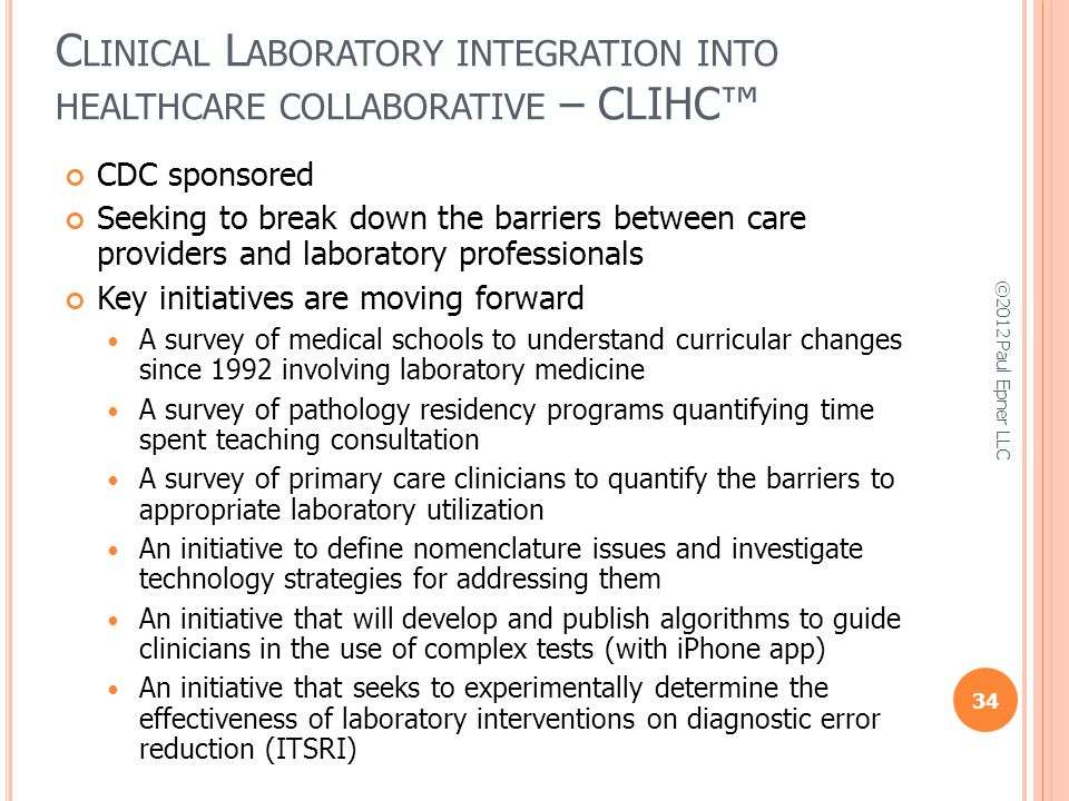C LINICAL L ABORATORY INTEGRATION INTO HEALTHCARE COLLABORATIVE – CLIHC CDC sponsored Seeking to break down the barriers between care providers and laboratory professionals Key initiatives are moving forward A survey of medical schools to understand curricular changes since 1992 involving laboratory medicine A survey of pathology residency programs quantifying time spent teaching consultation A survey of primary care clinicians to quantify the barriers to appropriate laboratory utilization An initiative to define nomenclature issues and investigate technology strategies for addressing them An initiative that will develop and publish algorithms to guide clinicians in the use of complex tests (with iPhone app) An initiative that seeks to experimentally determine the effectiveness of laboratory interventions on diagnostic error reduction (ITSRI) 34 ©2012 Paul Epner LLC