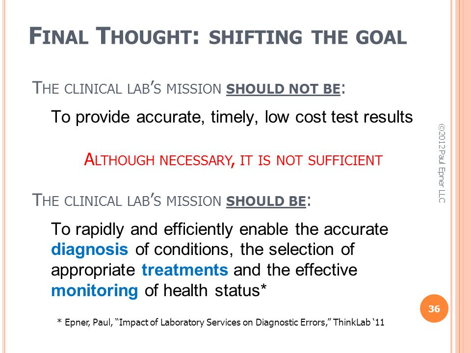 F INAL T HOUGHT : SHIFTING THE GOAL 36 T HE CLINICAL LAB S MISSION SHOULD NOT BE : To provide accurate, timely, low cost test results A LTHOUGH NECESSARY, IT IS NOT SUFFICIENT T HE CLINICAL LAB S MISSION SHOULD BE : To rapidly and efficiently enable the accurate diagnosis of conditions, the selection of appropriate treatments and the effective monitoring of health status* * Epner, Paul, Impact of Laboratory Services on Diagnostic Errors, ThinkLab 11 ©2012 Paul Epner LLC