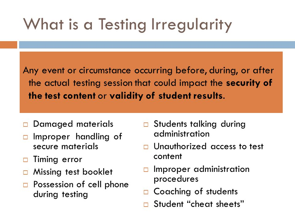 What is a Testing Irregularity Damaged materials Improper handling of secure materials Timing error Missing test booklet Possession of cell phone duri