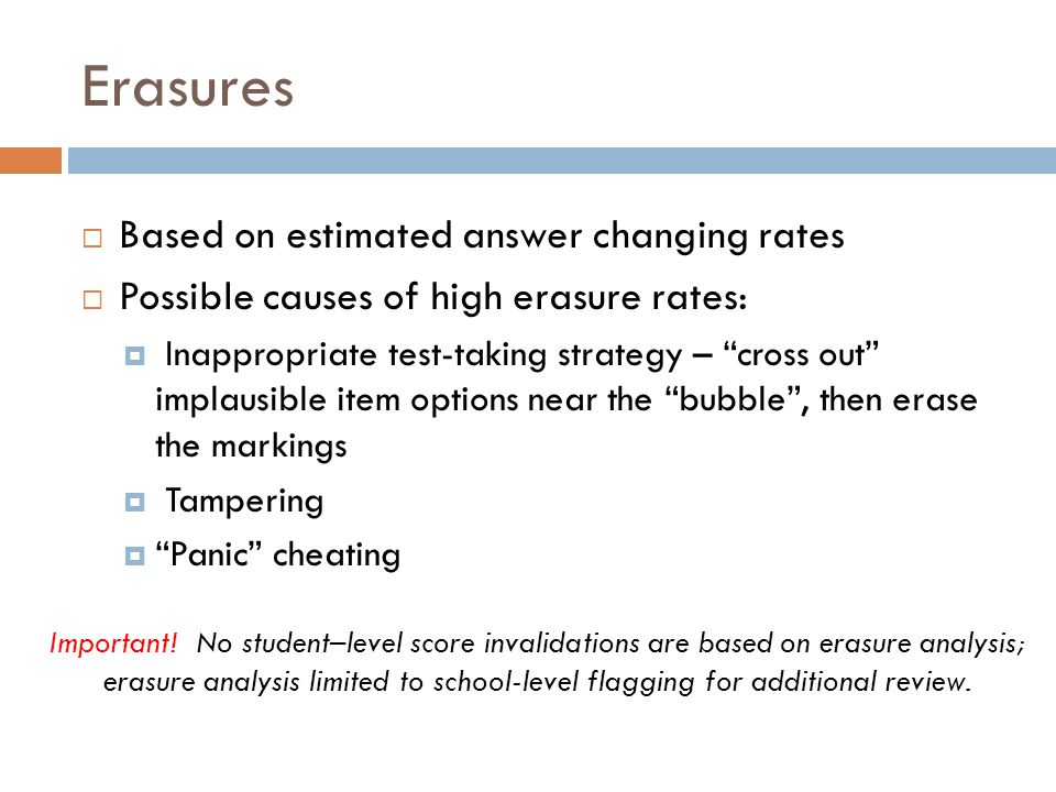 Erasures Based on estimated answer changing rates Possible causes of high erasure rates: Inappropriate test-taking strategy – cross out implausible it