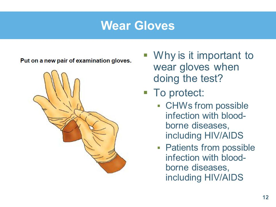 Wear Gloves Why is it important to wear gloves when doing the test? To protect: CHWs from possible infection with blood- borne diseases, including HIV