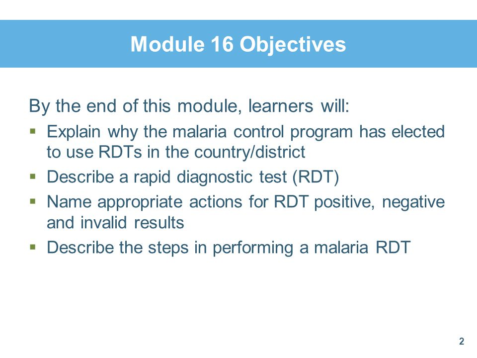 Module 16 Objectives By the end of this module, learners will: Explain why the malaria control program has elected to use RDTs in the country/district