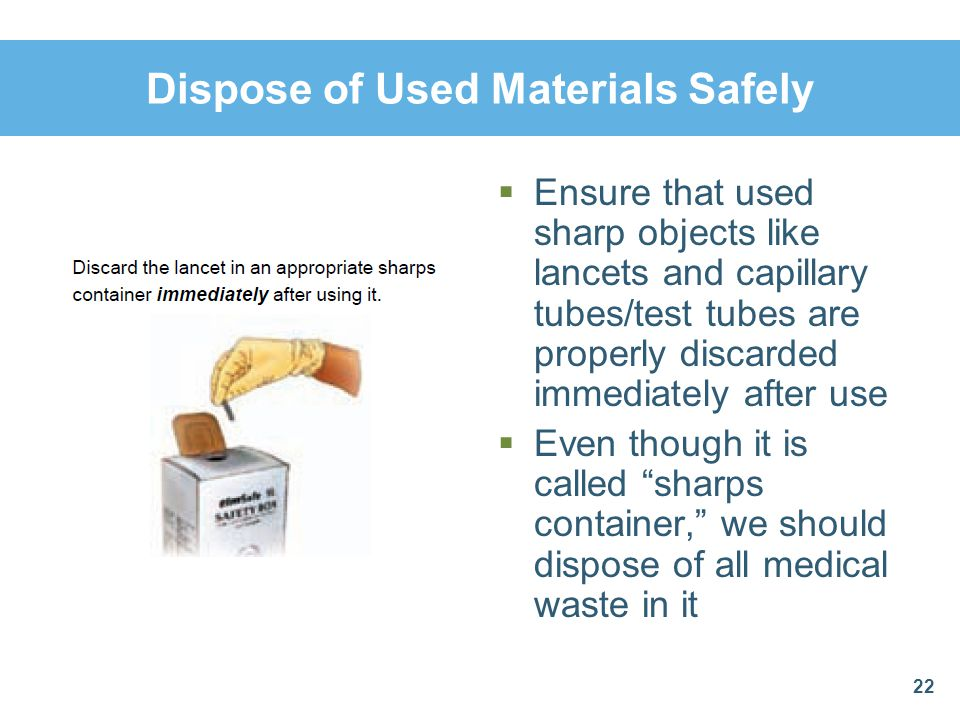 Dispose of Used Materials Safely Ensure that used sharp objects like lancets and capillary tubes/test tubes are properly discarded immediately after u