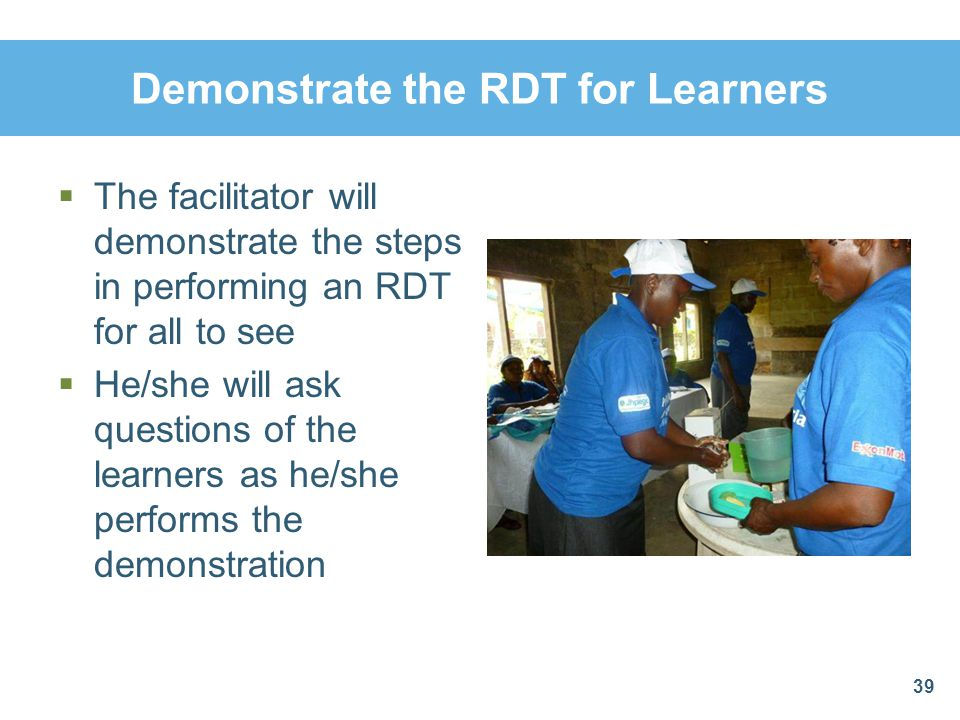 Demonstrate the RDT for Learners The facilitator will demonstrate the steps in performing an RDT for all to see He/she will ask questions of the learn
