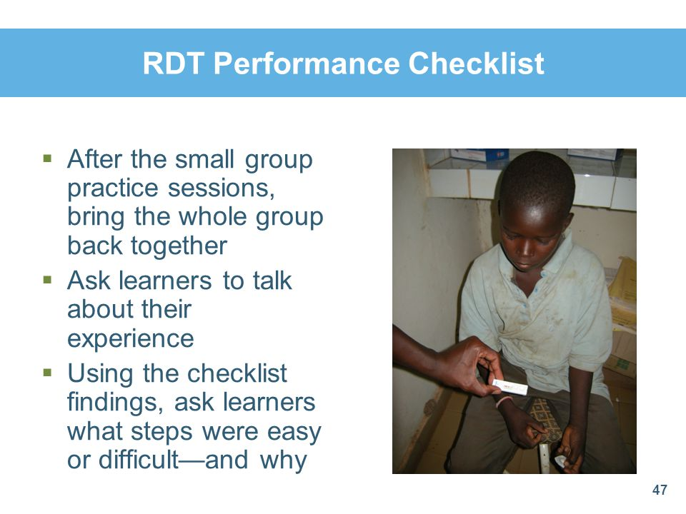 RDT Performance Checklist 47 After the small group practice sessions, bring the whole group back together Ask learners to talk about their experience