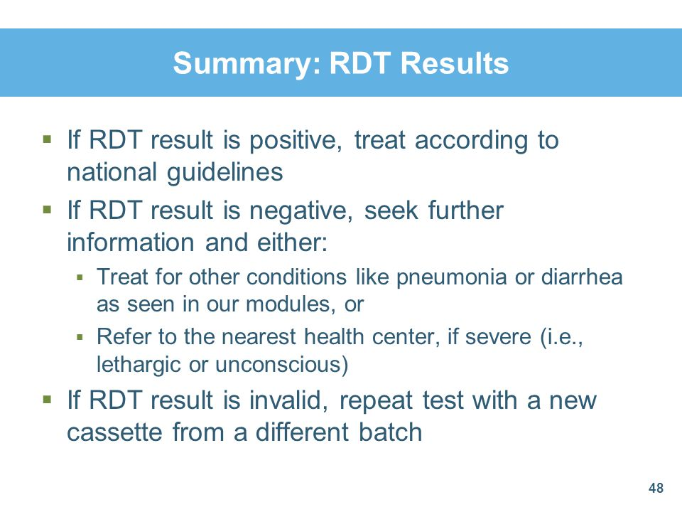 Summary: RDT Results If RDT result is positive, treat according to national guidelines If RDT result is negative, seek further information and either: