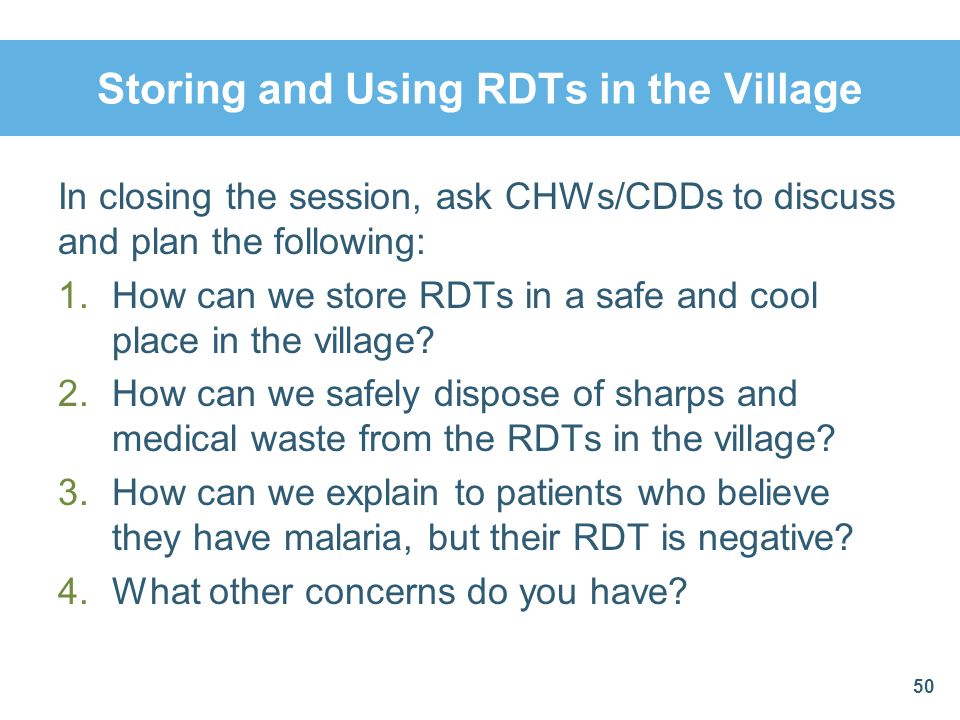 Storing and Using RDTs in the Village In closing the session, ask CHWs/CDDs to discuss and plan the following: 1.How can we store RDTs in a safe and c