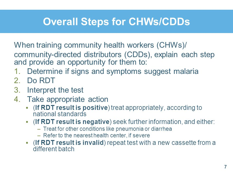 Summary: RDT Results If RDT result is positive, treat according to national guidelines If RDT result is negative, seek further information and either: Treat for other conditions like pneumonia or diarrhea as seen in our modules, or Refer to the nearest health center, if severe (i.e., lethargic or unconscious) If RDT result is invalid, repeat test with a new cassette from a different batch 48