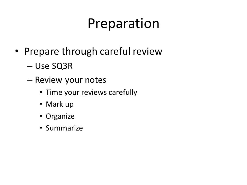 Preparation Talk to people who already took the course Examine Old tests, IF the instructor makes them available Create a study plan and schedule
