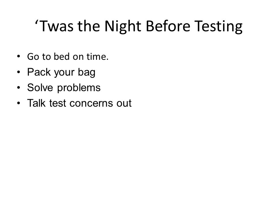 Twas the Night Before Testing Go to bed on time.