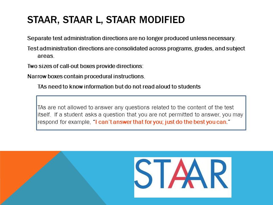 STAAR, STAAR L, STAAR MODIFIED Separate test administration directions are no longer produced unless necessary. Test administration directions are con