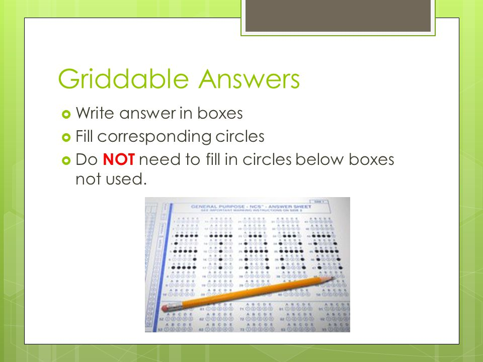 Griddable Answers Write answer in boxes Fill corresponding circles Do NOT need to fill in circles below boxes not used.