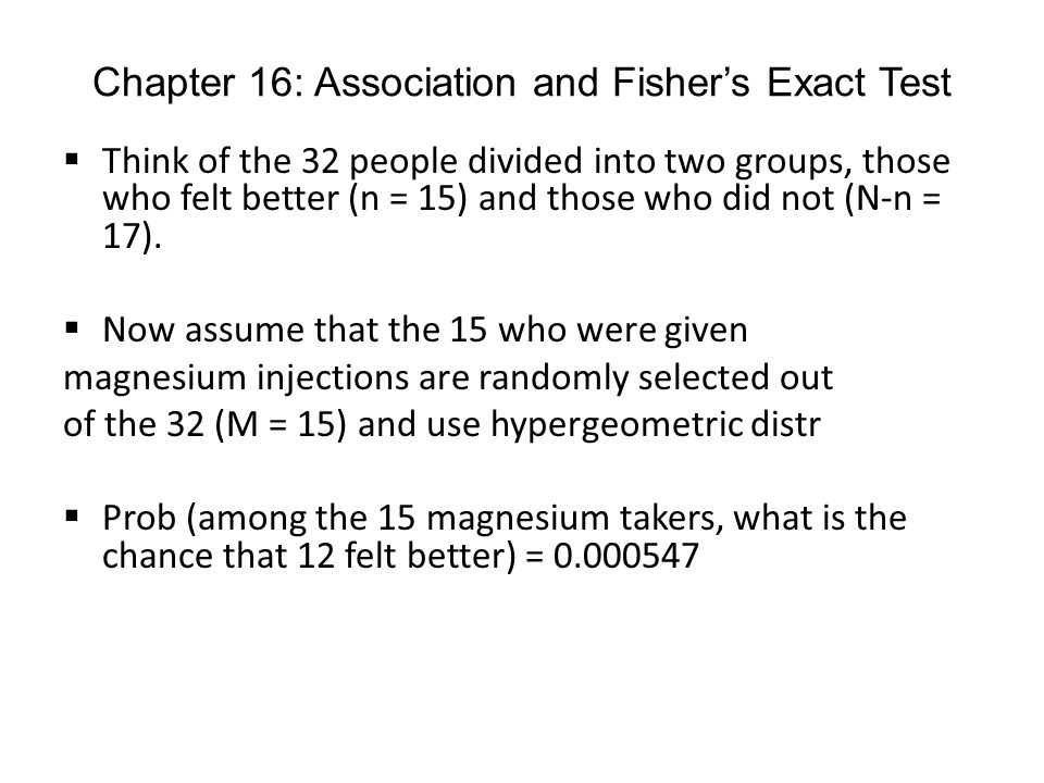 Chapter 16: Association and Fishers Exact Test Think of the 32 people divided into two groups, those who felt better (n = 15) and those who did not (N