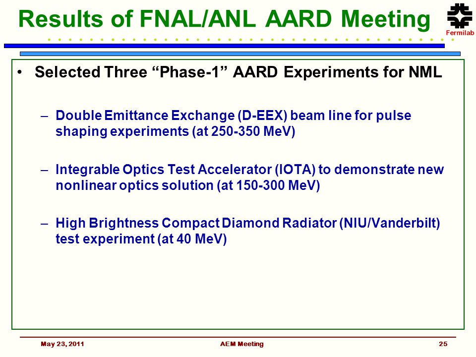 Results of FNAL/ANL AARD Meeting Selected Three Phase-1 AARD Experiments for NML –Double Emittance Exchange (D-EEX) beam line for pulse shaping experiments (at 250-350 MeV) –Integrable Optics Test Accelerator (IOTA) to demonstrate new nonlinear optics solution (at 150-300 MeV) –High Brightness Compact Diamond Radiator (NIU/Vanderbilt) test experiment (at 40 MeV) May 23, 2011AEM Meeting25
