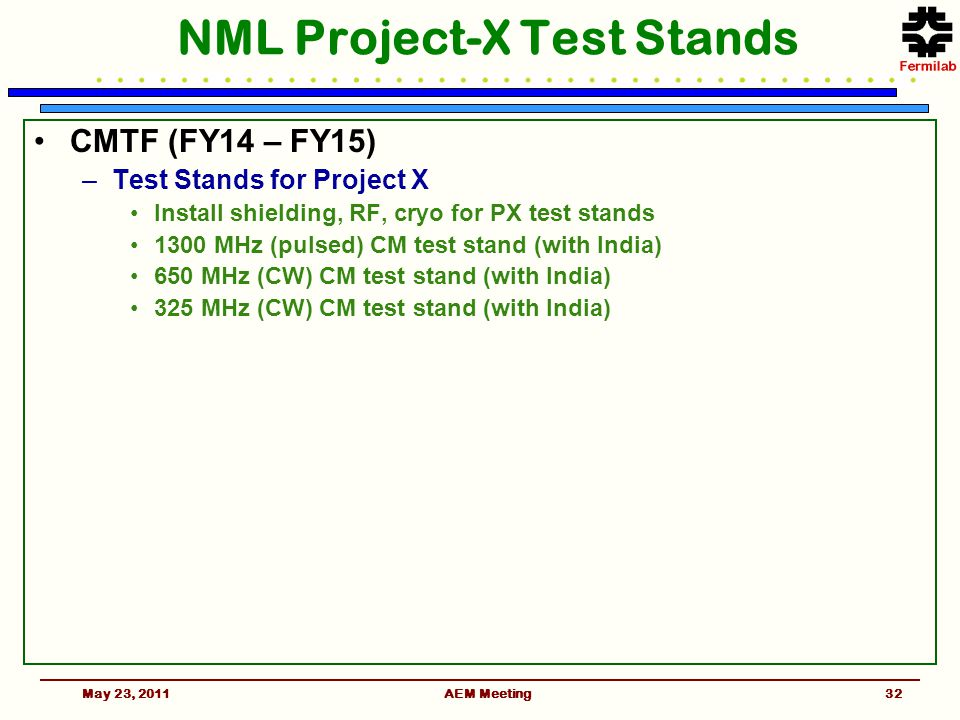 NML Project-X Test Stands CMTF (FY14 – FY15) –Test Stands for Project X Install shielding, RF, cryo for PX test stands 1300 MHz (pulsed) CM test stand (with India) 650 MHz (CW) CM test stand (with India) 325 MHz (CW) CM test stand (with India) May 23, 201132AEM Meeting