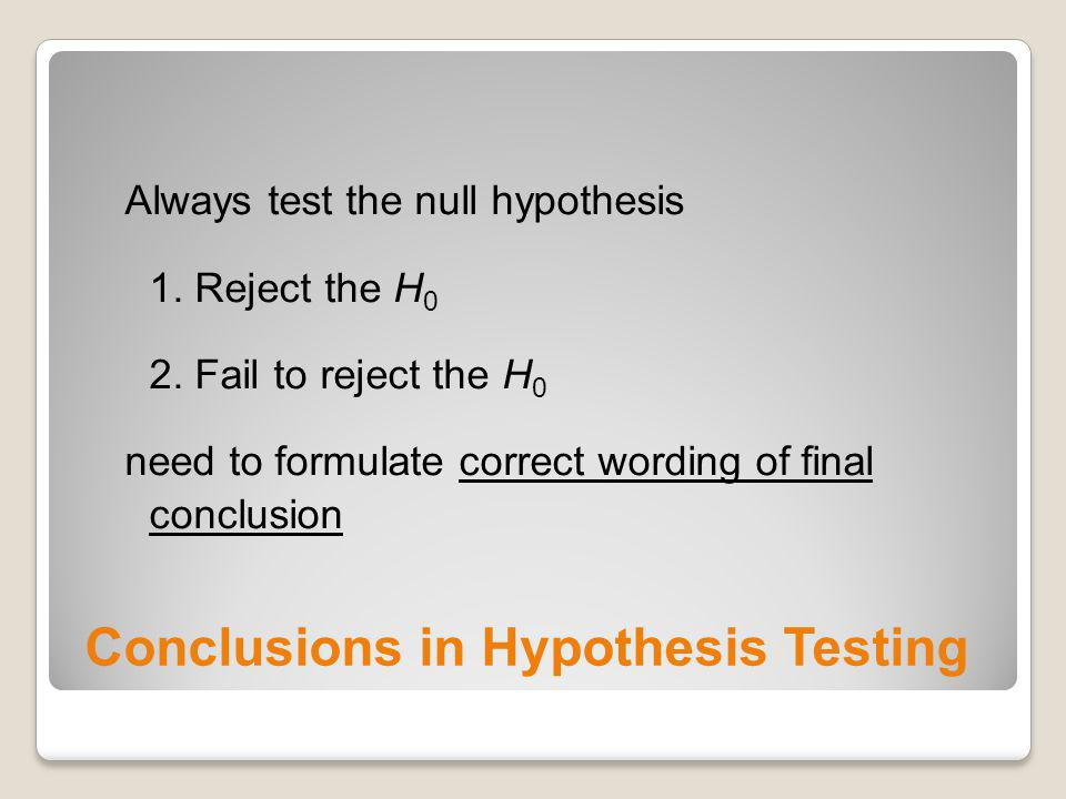 Conclusions in Hypothesis Testing Always test the null hypothesis 1. Reject the H 0 2. Fail to reject the H 0 need to formulate correct wording of fin