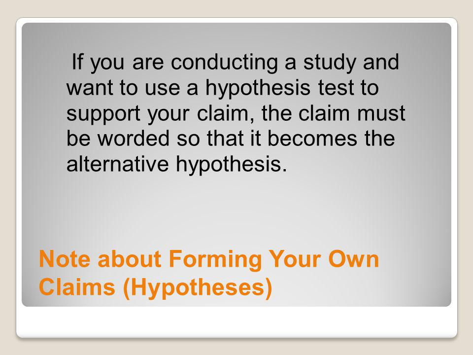 Note about Forming Your Own Claims (Hypotheses) If you are conducting a study and want to use a hypothesis test to support your claim, the claim must