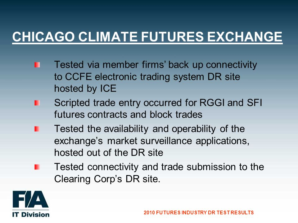 CG Consultants to the Financial Services Industry 2010 FUTURES INDUSTRY DR TEST RESULTS Tested via member firms back up connectivity to CCFE electronic trading system DR site hosted by ICE Scripted trade entry occurred for RGGI and SFI futures contracts and block trades Tested the availability and operability of the exchanges market surveillance applications, hosted out of the DR site Tested connectivity and trade submission to the Clearing Corps DR site.