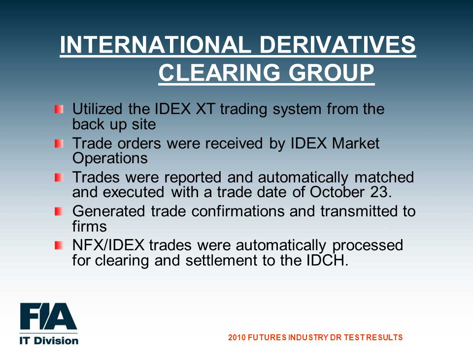 CG Consultants to the Financial Services Industry 2010 FUTURES INDUSTRY DR TEST RESULTS Utilized the IDEX XT trading system from the back up site Trade orders were received by IDEX Market Operations Trades were reported and automatically matched and executed with a trade date of October 23.