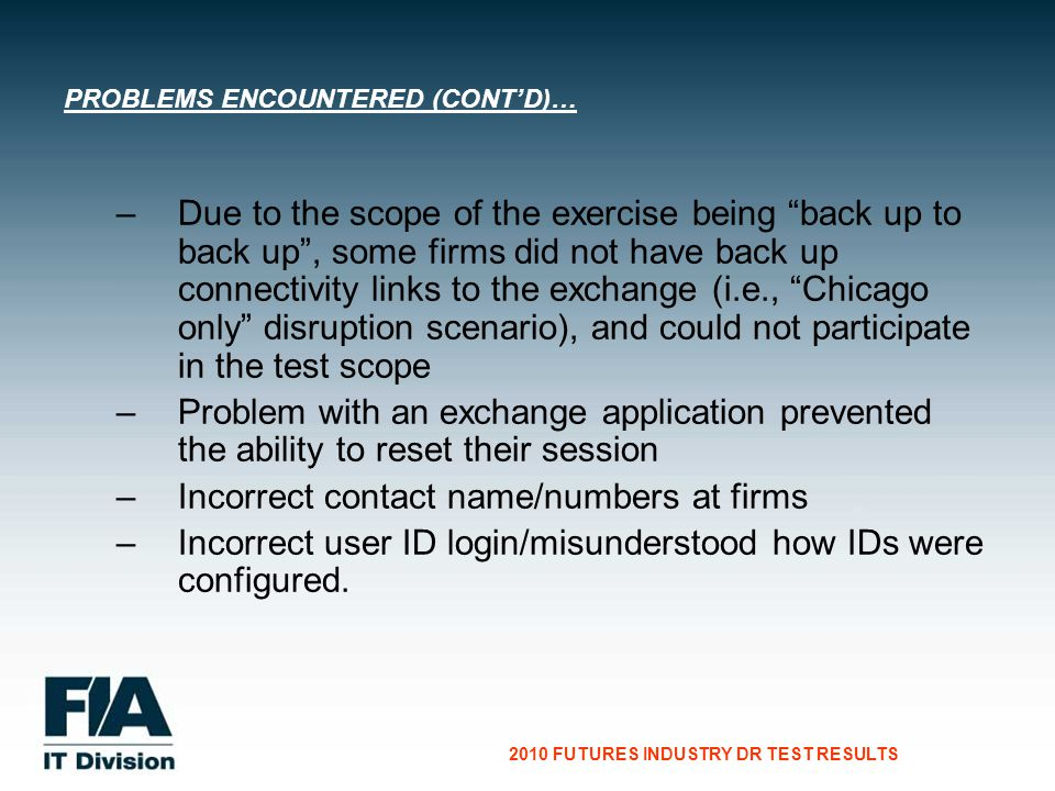 CG Consultants to the Financial Services Industry 2010 FUTURES INDUSTRY DR TEST RESULTS – –Due to the scope of the exercise being back up to back up, some firms did not have back up connectivity links to the exchange (i.e., Chicago only disruption scenario), and could not participate in the test scope – –Problem with an exchange application prevented the ability to reset their session – –Incorrect contact name/numbers at firms – –Incorrect user ID login/misunderstood how IDs were configured.