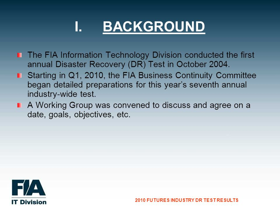 CG Consultants to the Financial Services Industry 2010 FUTURES INDUSTRY DR TEST RESULTS The FIA Information Technology Division conducted the first annual Disaster Recovery (DR) Test in October 2004.