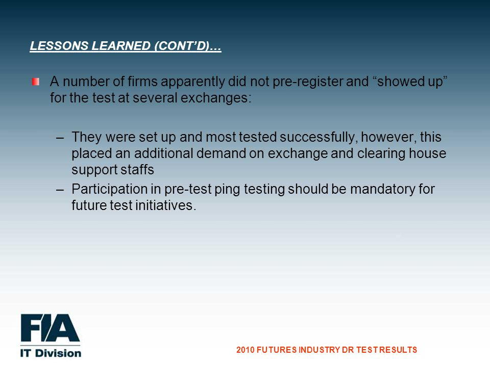 CG Consultants to the Financial Services Industry 2010 FUTURES INDUSTRY DR TEST RESULTS A number of firms apparently did not pre-register and showed up for the test at several exchanges: – –They were set up and most tested successfully, however, this placed an additional demand on exchange and clearing house support staffs – –Participation in pre-test ping testing should be mandatory for future test initiatives.