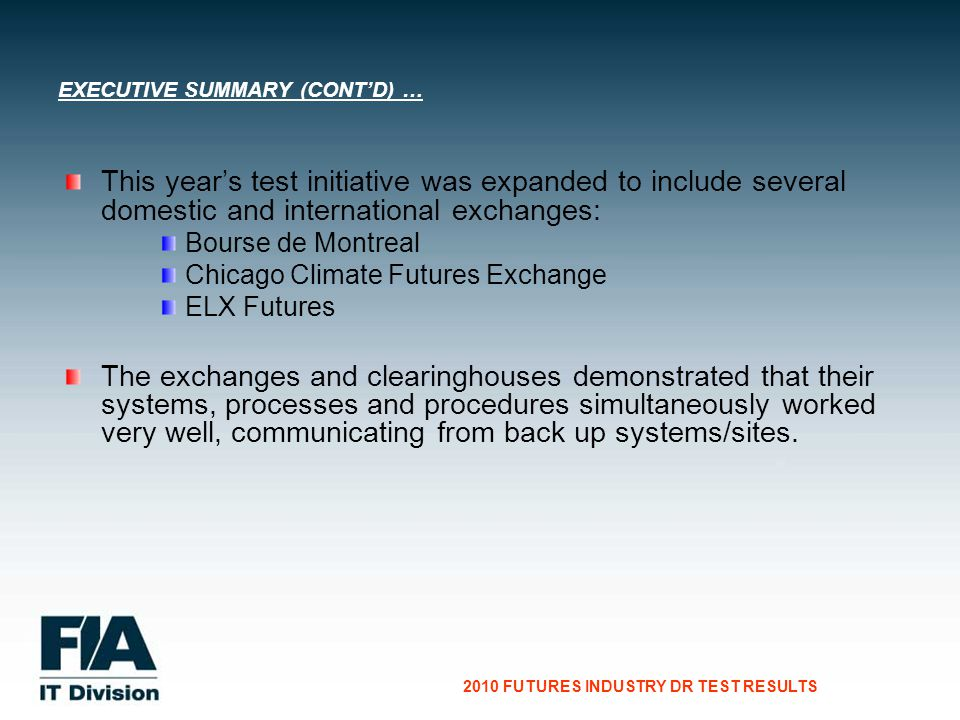 CG Consultants to the Financial Services Industry 2010 FUTURES INDUSTRY DR TEST RESULTS This years test initiative was expanded to include several domestic and international exchanges: Bourse de Montreal Chicago Climate Futures Exchange ELX Futures The exchanges and clearinghouses demonstrated that their systems, processes and procedures simultaneously worked very well, communicating from back up systems/sites.