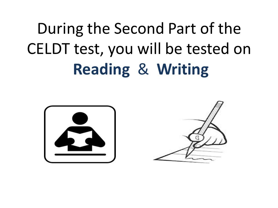 During the Second Part of the CELDT test, you will be tested on Reading & Writing