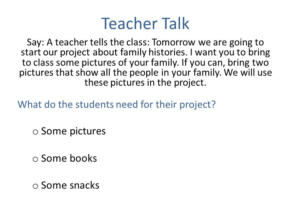 Teacher Talk Say: A teacher tells the class: Tomorrow we are going to start our project about family histories. I want you to bring to class some pict
