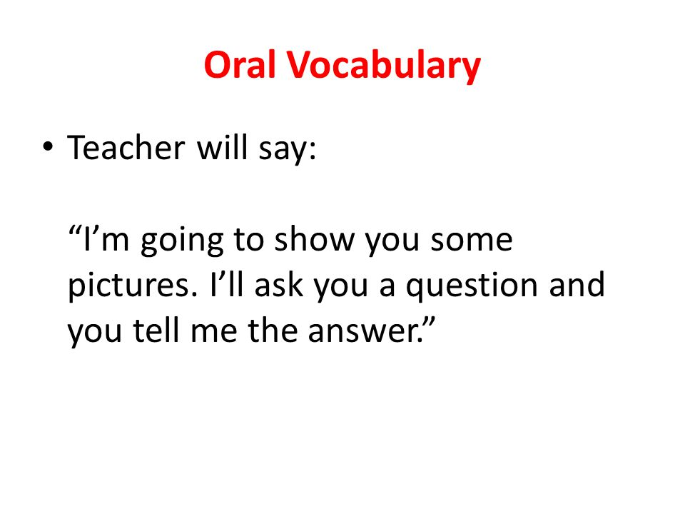 Oral Vocabulary Teacher will say: Im going to show you some pictures. Ill ask you a question and you tell me the answer.