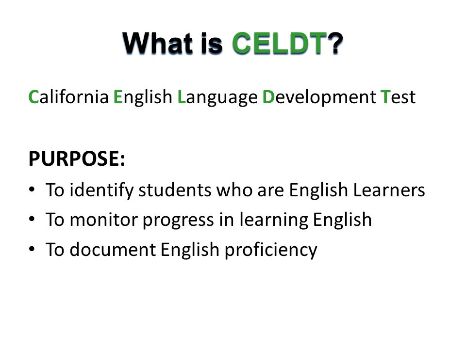 What is CELDT? California English Language Development Test PURPOSE: To identify students who are English Learners To monitor progress in learning Eng