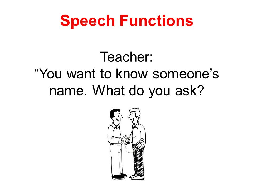 Speech Functions Teacher: You want to know someones name. What do you ask?