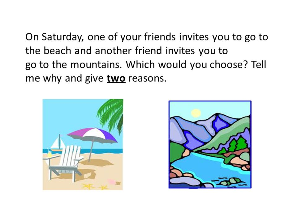 On Saturday, one of your friends invites you to go to the beach and another friend invites you to go to the mountains. Which would you choose? Tell me