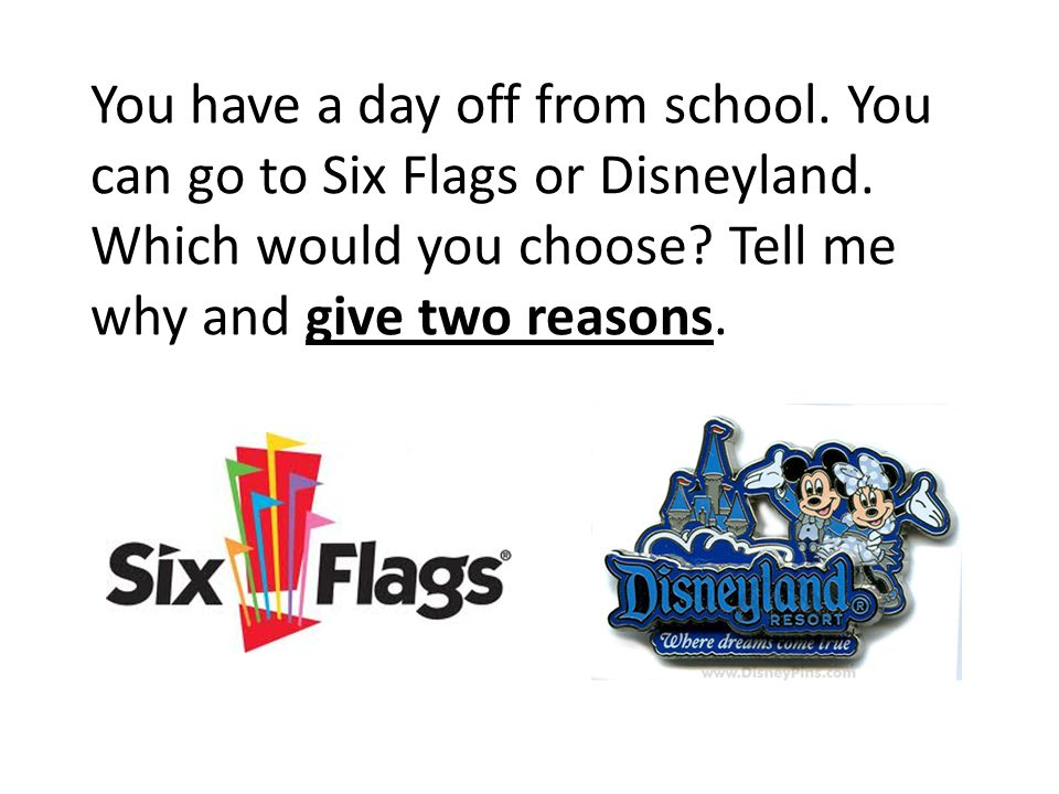 You have a day off from school. You can go to Six Flags or Disneyland. Which would you choose? Tell me why and give two reasons.