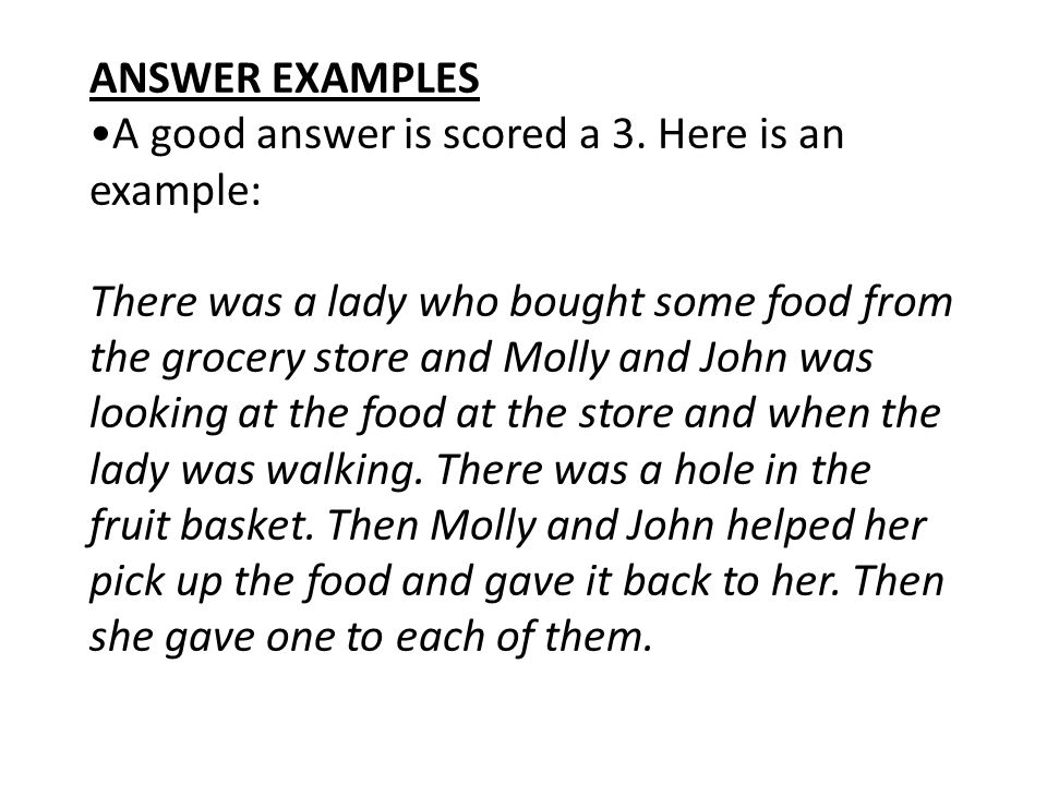 ANSWER EXAMPLES A good answer is scored a 3. Here is an example: There was a lady who bought some food from the grocery store and Molly and John was l