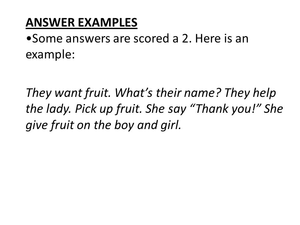 ANSWER EXAMPLES Some answers are scored a 2. Here is an example: They want fruit. Whats their name? They help the lady. Pick up fruit. She say Thank y