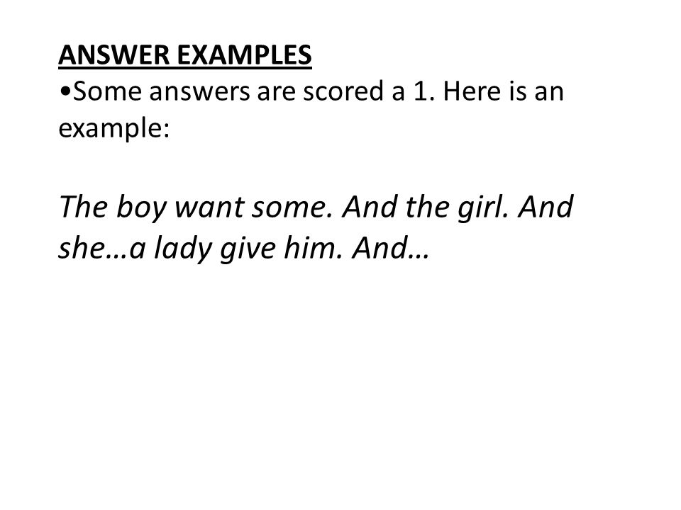 ANSWER EXAMPLES Some answers are scored a 1. Here is an example: The boy want some. And the girl. And she…a lady give him. And…