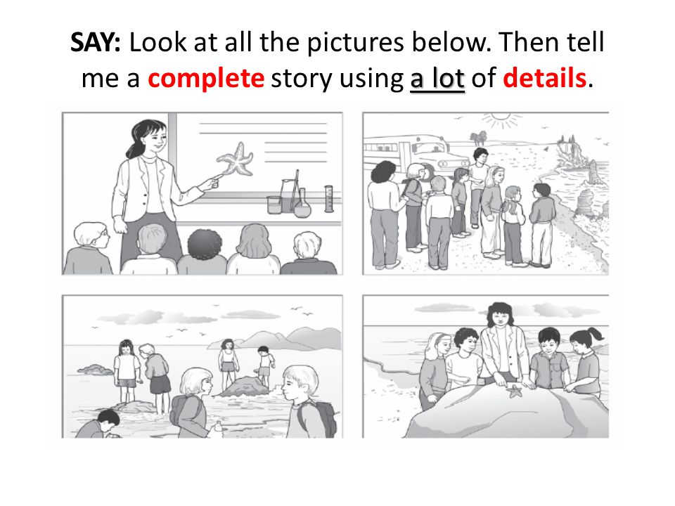 a lot SAY: Look at all the pictures below. Then tell me a complete story using a lot of details.