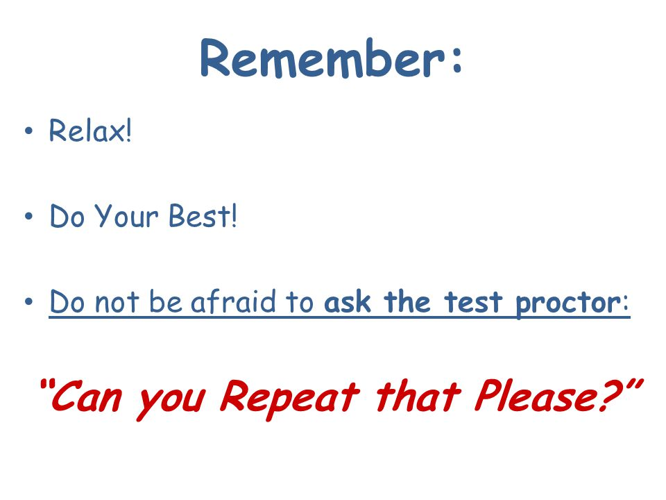 Remember: Relax! Do Your Best! Do not be afraid to ask the test proctor: Can you Repeat that Please?
