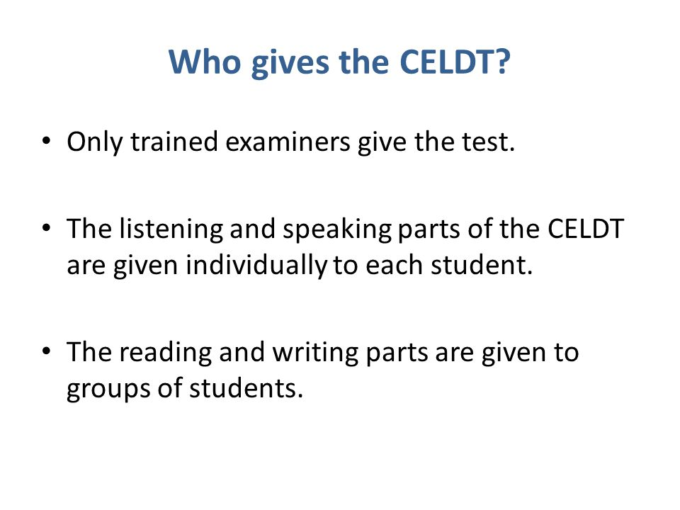 Who gives the CELDT? Only trained examiners give the test. The listening and speaking parts of the CELDT are given individually to each student. The r