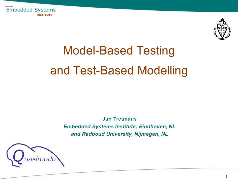 1 Model-Based Testing and Test-Based Modelling Jan Tretmans Embedded Systems Institute, Eindhoven, NL and Radboud University, Nijmegen, NL Q uasimodo